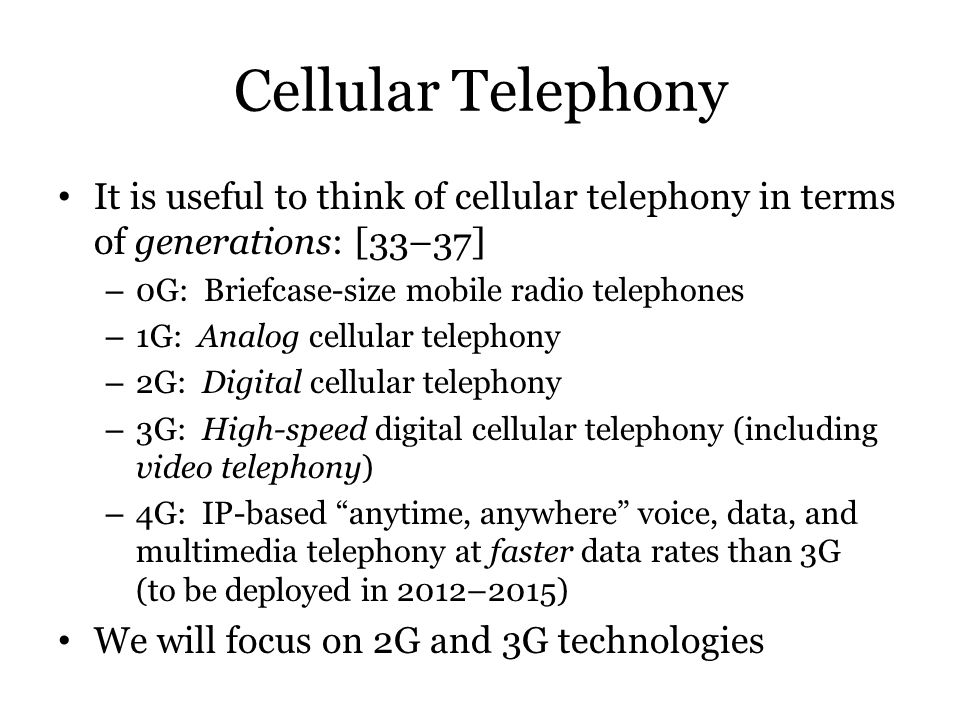 Cellular Telephony It is useful to think of cellular telephony in terms of generations: [33–37] 0G: Briefcase-size mobile radio telephones.